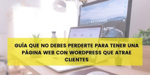 Guía que no debes perderte para tener una página web con WordPress que atrae clientes